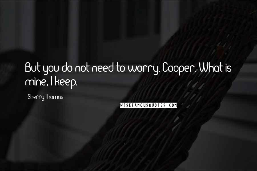 Sherry Thomas quotes: But you do not need to worry, Cooper. What is mine, I keep.