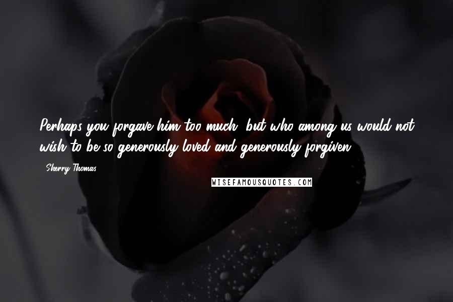 Sherry Thomas quotes: Perhaps you forgave him too much, but who among us would not wish to be so generously loved and generously forgiven?