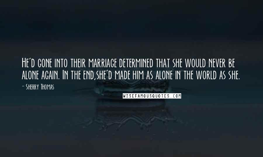 Sherry Thomas quotes: He'd gone into their marriage determined that she would never be alone again. In the end,she'd made him as alone in the world as she.