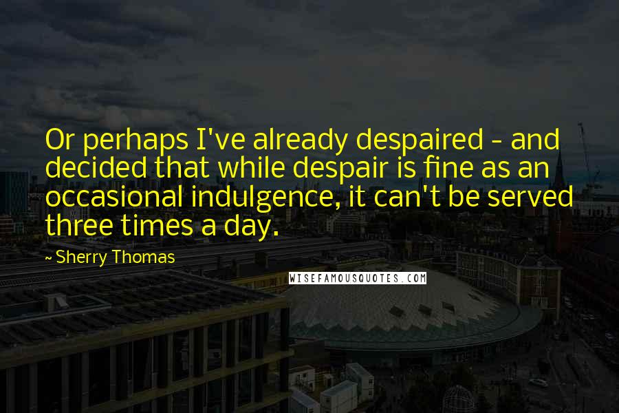 Sherry Thomas quotes: Or perhaps I've already despaired - and decided that while despair is fine as an occasional indulgence, it can't be served three times a day.