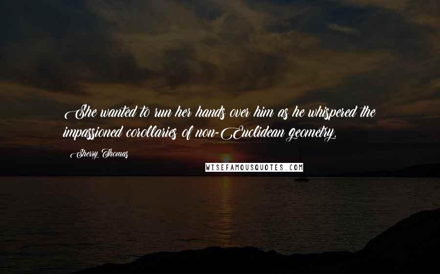 Sherry Thomas quotes: She wanted to run her hands over him as he whispered the impassioned corollaries of non-Euclidean geometry.