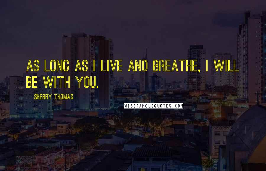 Sherry Thomas quotes: As long as I live and breathe, I will be with you.