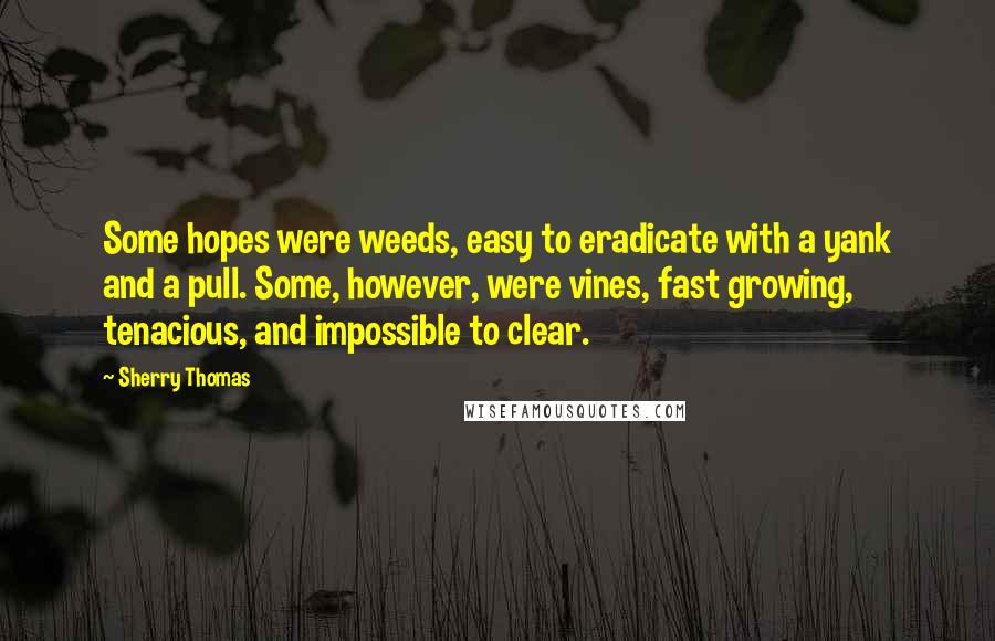Sherry Thomas quotes: Some hopes were weeds, easy to eradicate with a yank and a pull. Some, however, were vines, fast growing, tenacious, and impossible to clear.