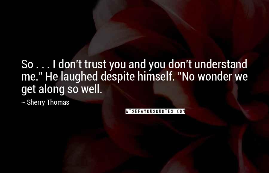 """Sherry Thomas quotes: So . . . I don't trust you and you don't understand me."""" He laughed despite himself. """"No wonder we get along so well."""