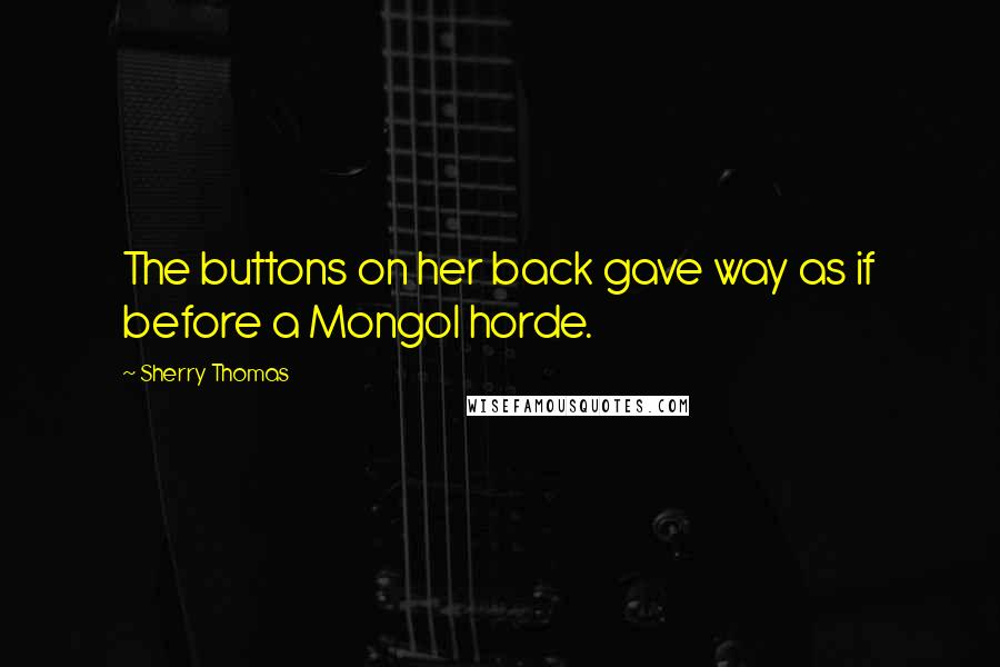 Sherry Thomas quotes: The buttons on her back gave way as if before a Mongol horde.