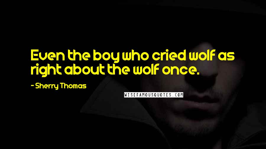 Sherry Thomas quotes: Even the boy who cried wolf as right about the wolf once.