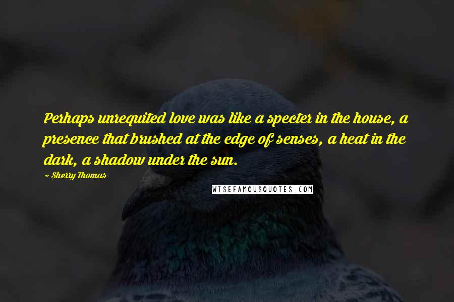 Sherry Thomas quotes: Perhaps unrequited love was like a specter in the house, a presence that brushed at the edge of senses, a heat in the dark, a shadow under the sun.