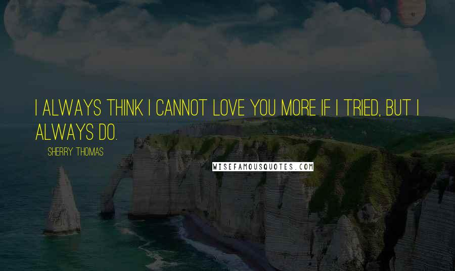 Sherry Thomas quotes: I always think I cannot love you more if I tried, but I always do.