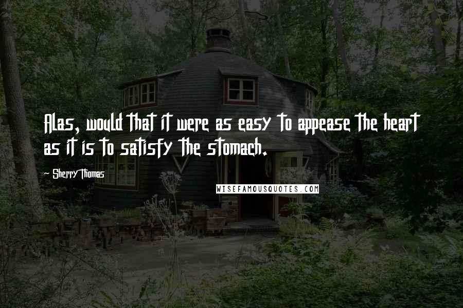 Sherry Thomas quotes: Alas, would that it were as easy to appease the heart as it is to satisfy the stomach.