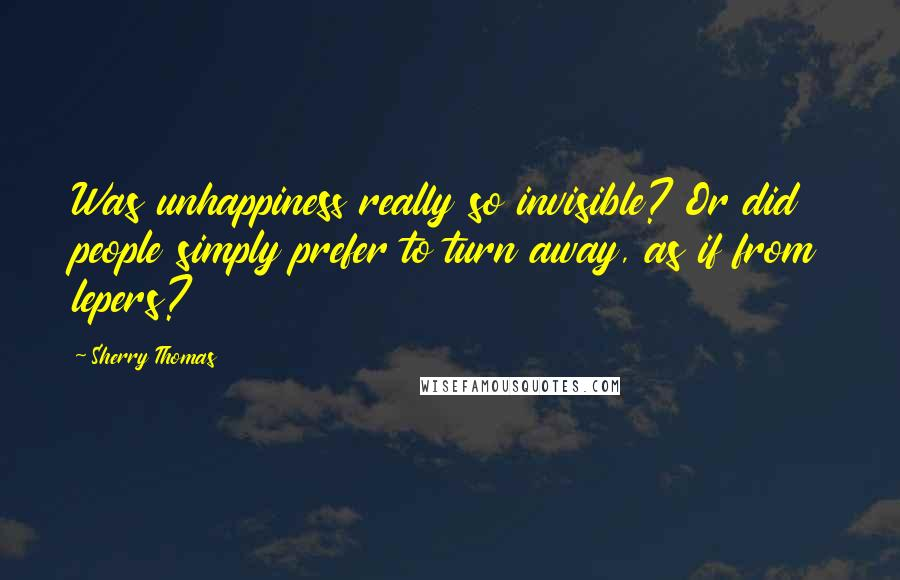Sherry Thomas quotes: Was unhappiness really so invisible? Or did people simply prefer to turn away, as if from lepers?