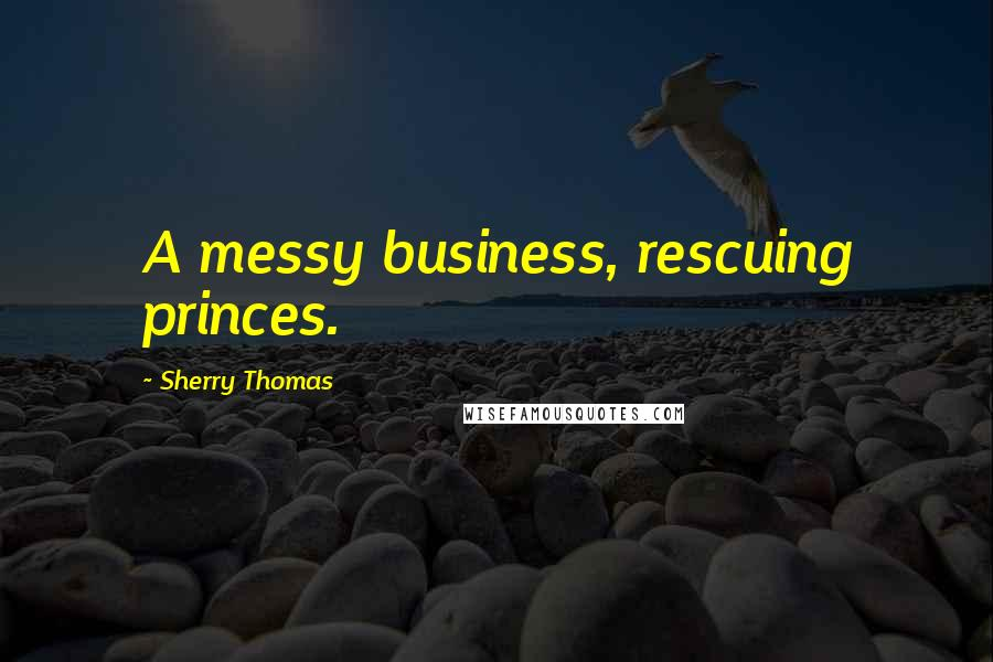 Sherry Thomas quotes: A messy business, rescuing princes.
