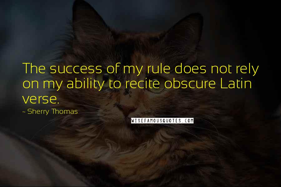 Sherry Thomas quotes: The success of my rule does not rely on my ability to recite obscure Latin verse.