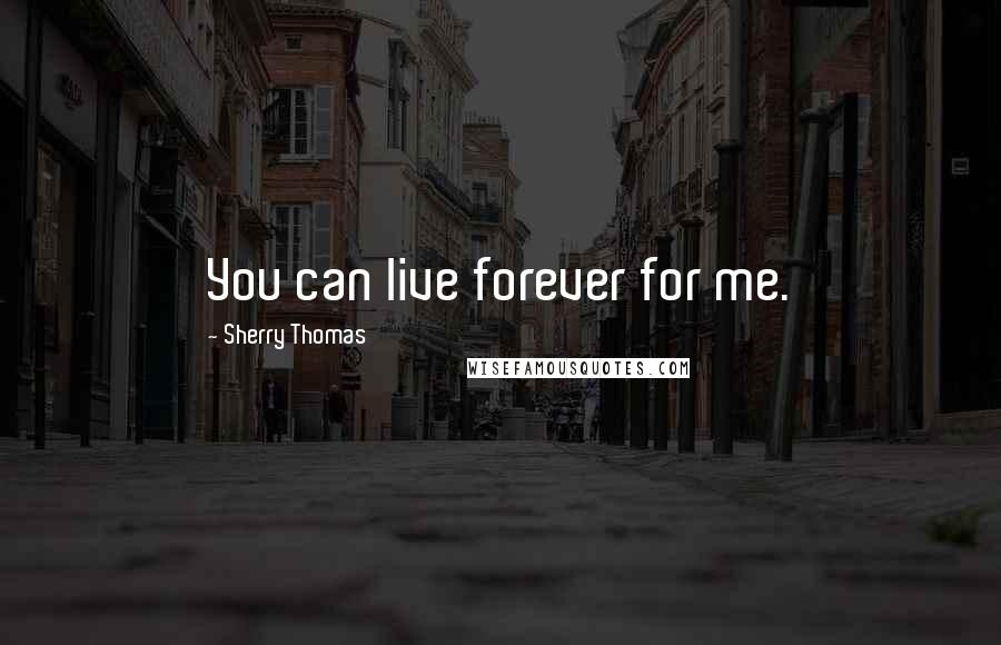 Sherry Thomas quotes: You can live forever for me.