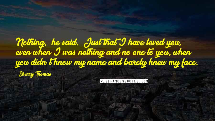 """Sherry Thomas quotes: Nothing,"""" he said. """"Just that I have loved you, even when I was nothing and no one to you, when you didn't know my name and barely knew my face."""