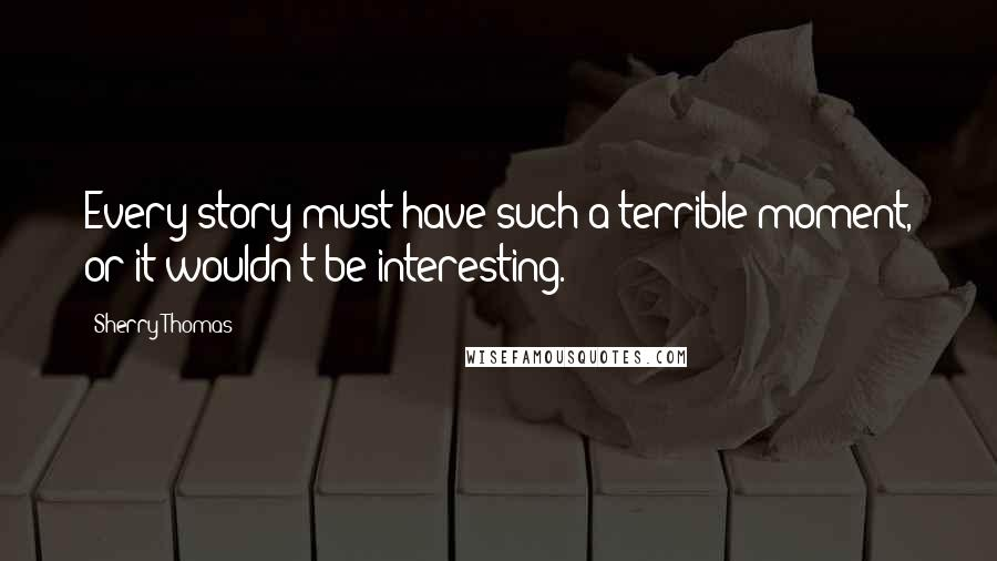 Sherry Thomas quotes: Every story must have such a terrible moment, or it wouldn't be interesting.