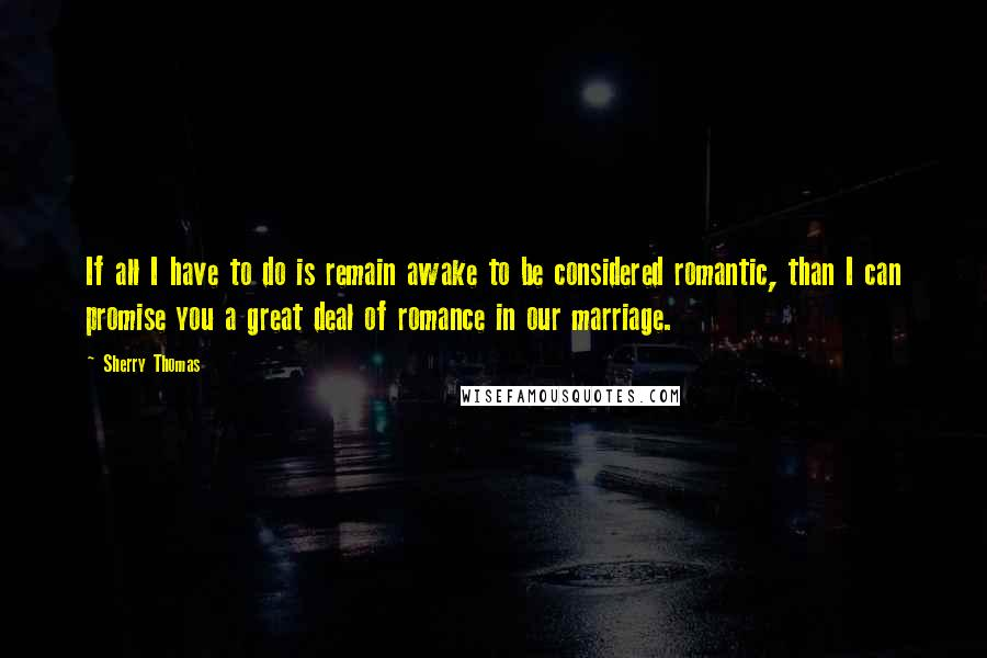 Sherry Thomas quotes: If all I have to do is remain awake to be considered romantic, than I can promise you a great deal of romance in our marriage.