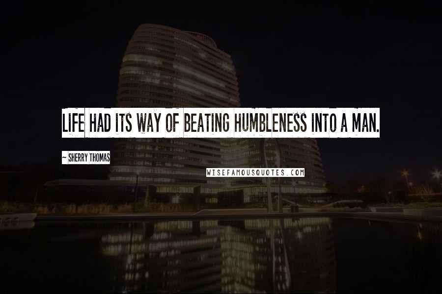 Sherry Thomas quotes: Life had its way of beating humbleness into a man.