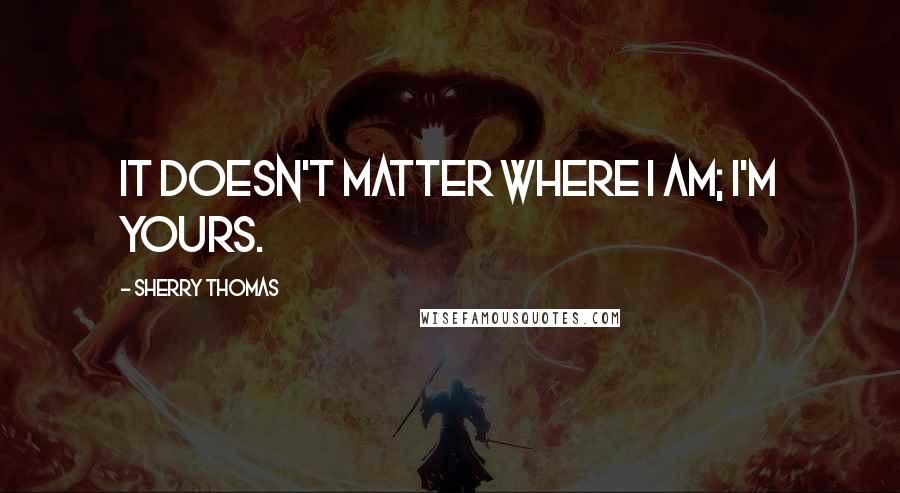 Sherry Thomas quotes: It doesn't matter where I am; I'm yours.