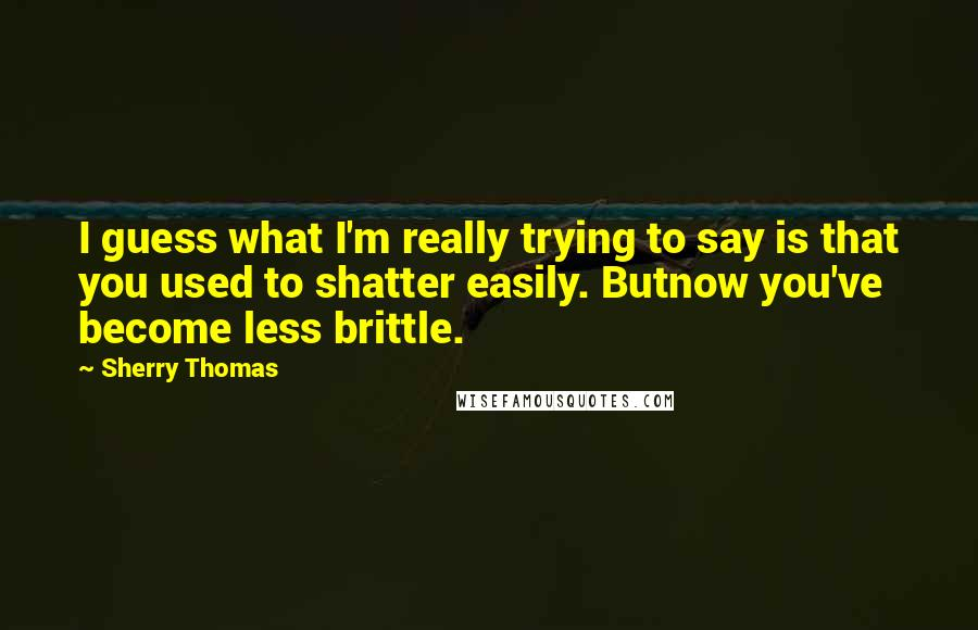 Sherry Thomas quotes: I guess what I'm really trying to say is that you used to shatter easily. Butnow you've become less brittle.