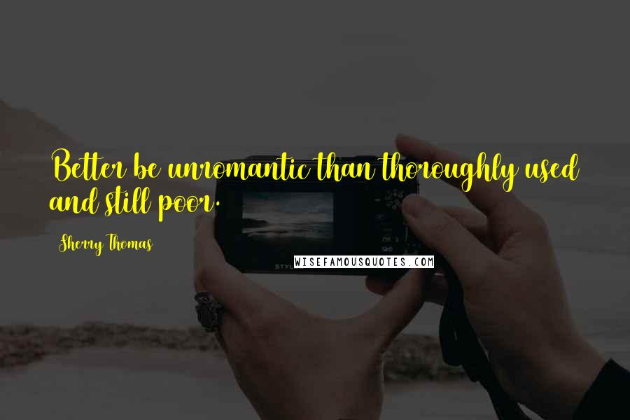 Sherry Thomas quotes: Better be unromantic than thoroughly used and still poor.