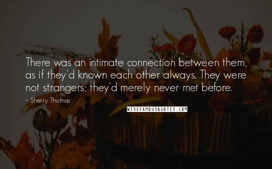 Sherry Thomas quotes: There was an intimate connection between them, as if they'd known each other always. They were not strangers; they'd merely never met before.