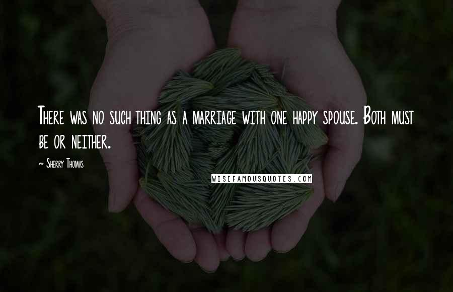 Sherry Thomas quotes: There was no such thing as a marriage with one happy spouse. Both must be or neither.