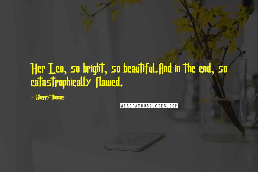 Sherry Thomas quotes: Her Leo, so bright, so beautiful.And in the end, so catastrophically flawed.