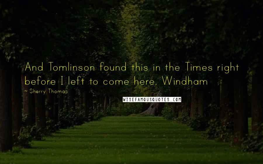 Sherry Thomas quotes: And Tomlinson found this in the Times right before I left to come here. Windham