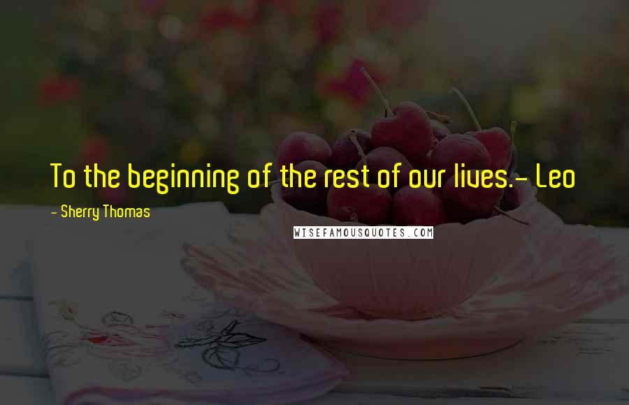 Sherry Thomas quotes: To the beginning of the rest of our lives.- Leo