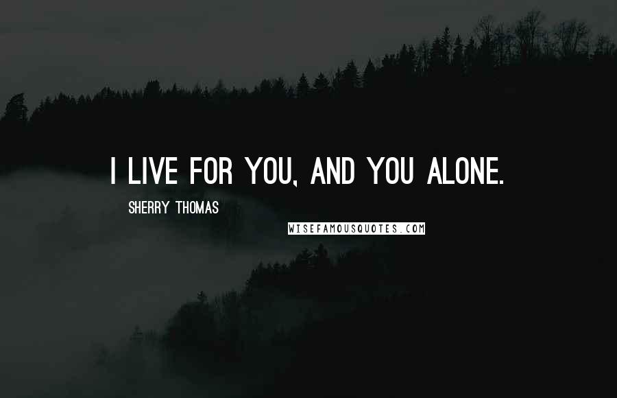 Sherry Thomas quotes: I live for you, and you alone.