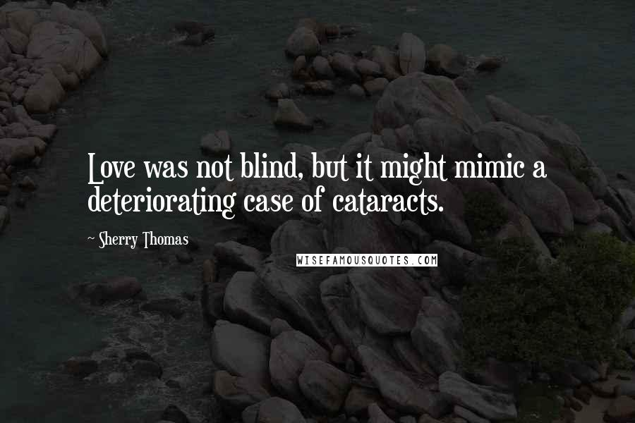 Sherry Thomas quotes: Love was not blind, but it might mimic a deteriorating case of cataracts.