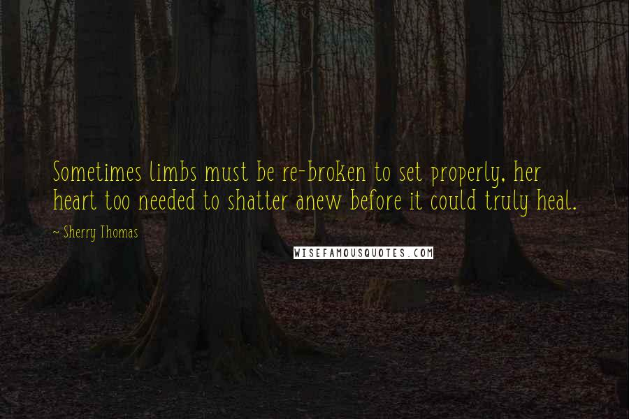 Sherry Thomas quotes: Sometimes limbs must be re-broken to set properly, her heart too needed to shatter anew before it could truly heal.