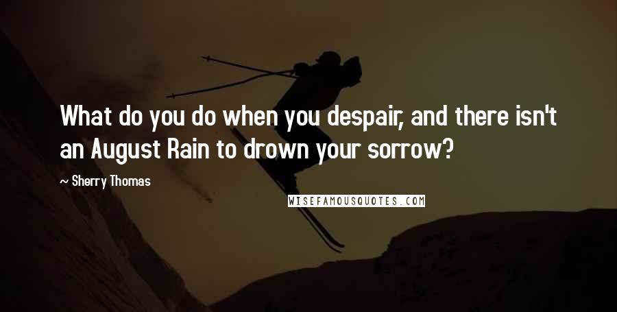 Sherry Thomas quotes: What do you do when you despair, and there isn't an August Rain to drown your sorrow?