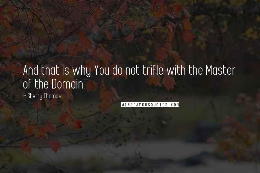 Sherry Thomas quotes: And that is why You do not trifle with the Master of the Domain.