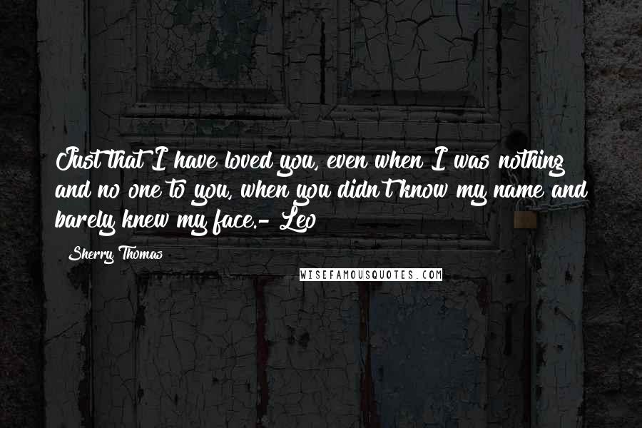 Sherry Thomas quotes: Just that I have loved you, even when I was nothing and no one to you, when you didn't know my name and barely knew my face.- Leo