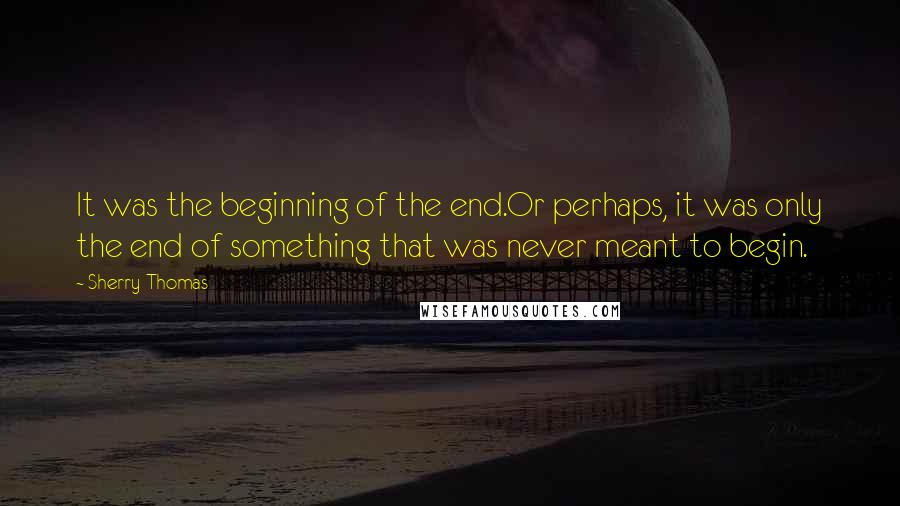 Sherry Thomas quotes: It was the beginning of the end.Or perhaps, it was only the end of something that was never meant to begin.