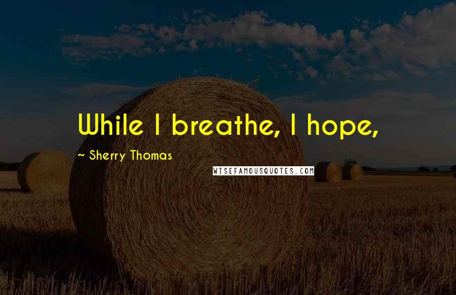 Sherry Thomas quotes: While I breathe, I hope,