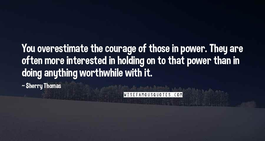 Sherry Thomas quotes: You overestimate the courage of those in power. They are often more interested in holding on to that power than in doing anything worthwhile with it.