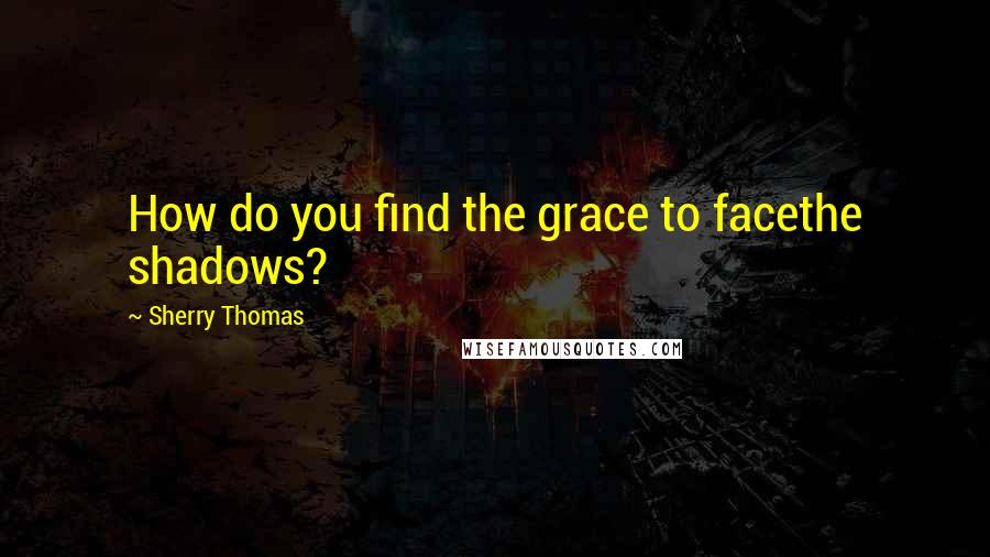 Sherry Thomas quotes: How do you find the grace to facethe shadows?