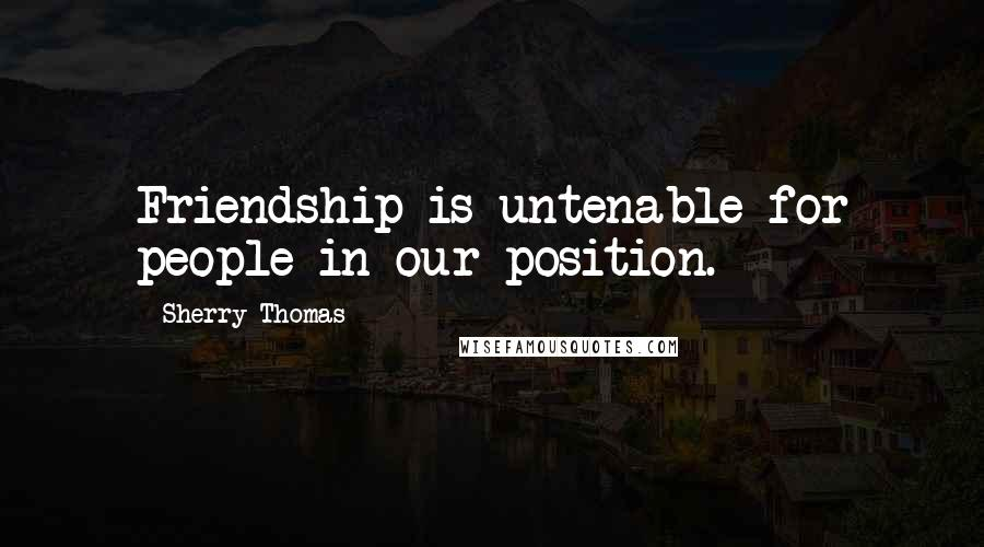 Sherry Thomas quotes: Friendship is untenable for people in our position.