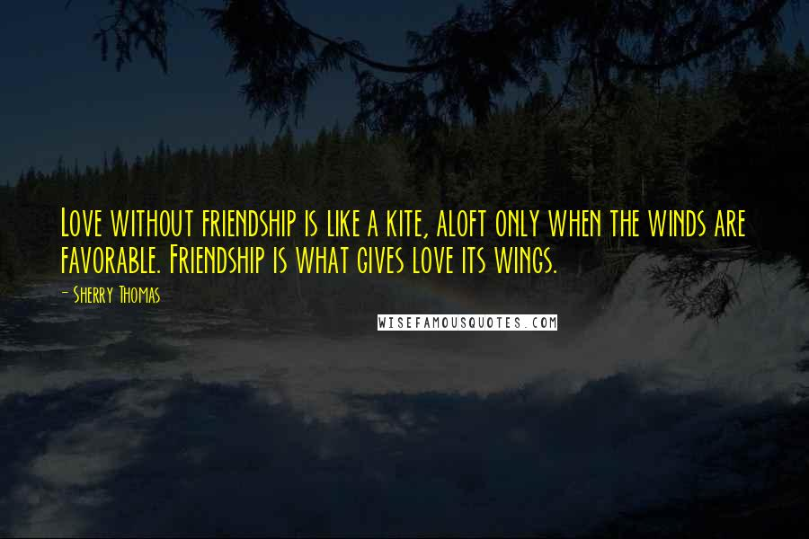 Sherry Thomas quotes: Love without friendship is like a kite, aloft only when the winds are favorable. Friendship is what gives love its wings.