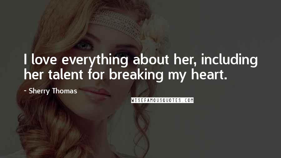 Sherry Thomas quotes: I love everything about her, including her talent for breaking my heart.