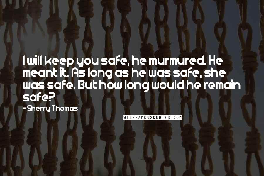 Sherry Thomas quotes: I will keep you safe, he murmured. He meant it. As long as he was safe, she was safe. But how long would he remain safe?