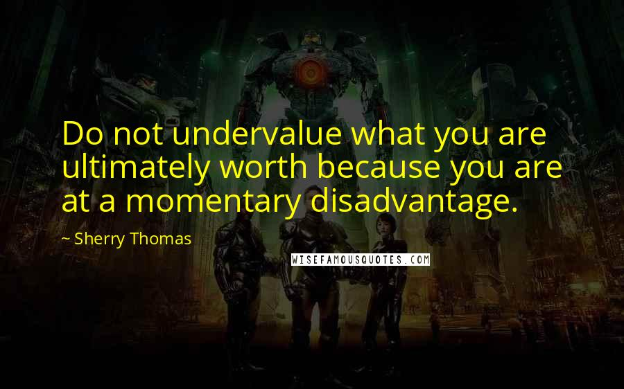 Sherry Thomas quotes: Do not undervalue what you are ultimately worth because you are at a momentary disadvantage.