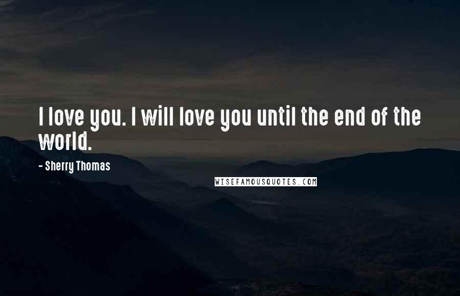 Sherry Thomas quotes: I love you. I will love you until the end of the world.