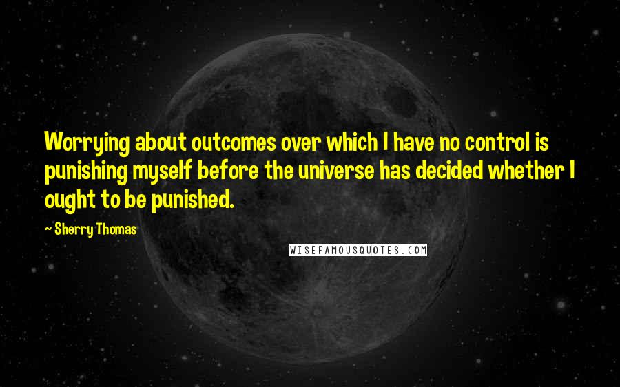 Sherry Thomas quotes: Worrying about outcomes over which I have no control is punishing myself before the universe has decided whether I ought to be punished.