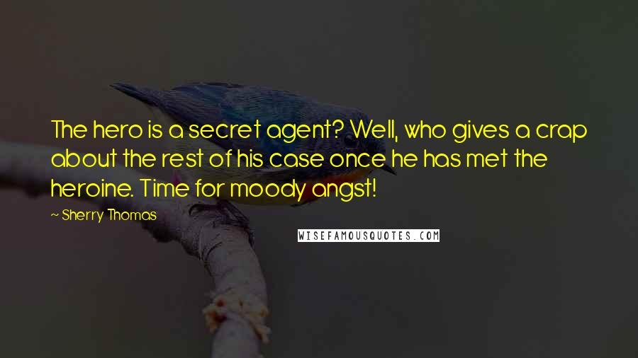 Sherry Thomas quotes: The hero is a secret agent? Well, who gives a crap about the rest of his case once he has met the heroine. Time for moody angst!