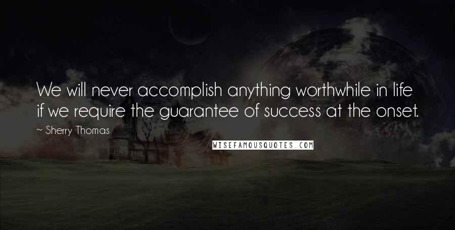 Sherry Thomas quotes: We will never accomplish anything worthwhile in life if we require the guarantee of success at the onset.