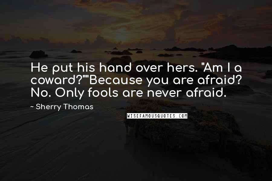 """Sherry Thomas quotes: He put his hand over hers. """"Am I a coward?""""""""Because you are afraid? No. Only fools are never afraid."""