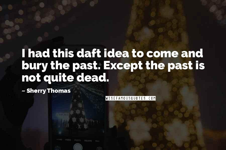 Sherry Thomas quotes: I had this daft idea to come and bury the past. Except the past is not quite dead.